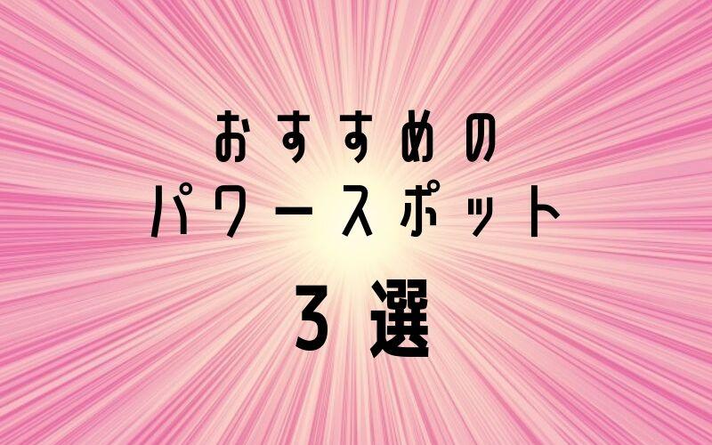 おすすめのパワースポット3選
